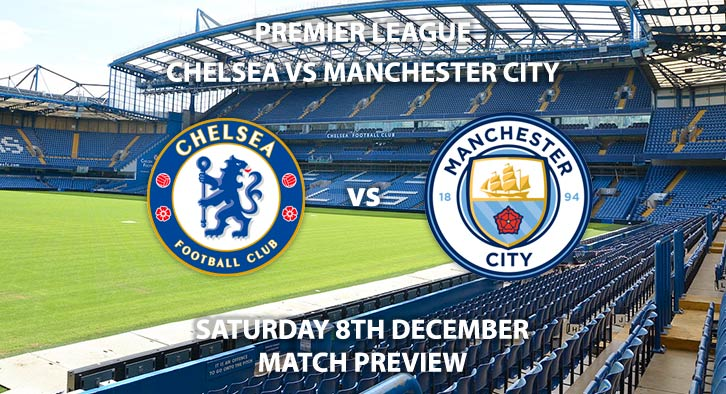 Match Betting Preview - Chelsea vs Manchester City. Saturday 8th December 2018, FA Premier League, Stamford Bridge. Live on BT Sport 2 - Kick-Off: 17:30 GMT.