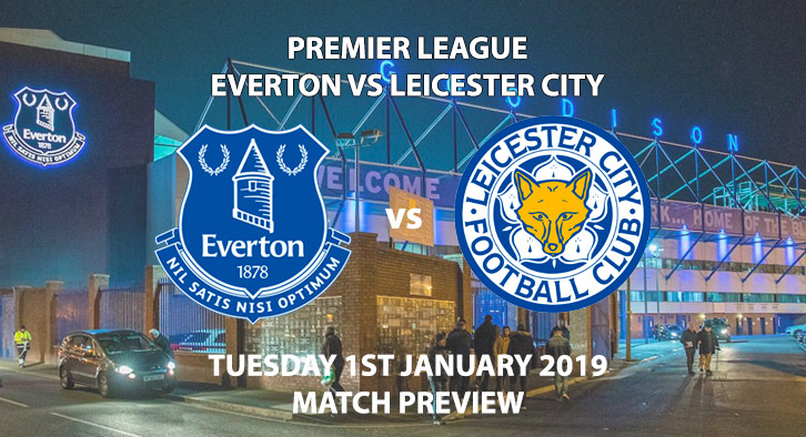 Match Betting Preview - Everton vs Leicester City. Tuesday 1st January 2019, FA Premier League, Goodison Park. Live on Sky Sports Premier League - Kick-Off: 12:30 GMT.