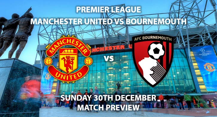 Match Betting Preview - Manchester United vs Bournemouth. Sunday 30th December 2018, FA Premier League, Old Trafford. Live on Sky Sports Premier League - Kick-Off: 16:30 GMT.