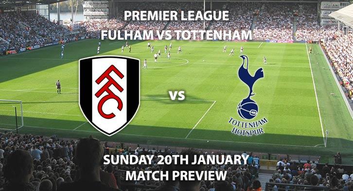Match Betting Preview - Fulham vs Tottenham Hotspur. Sunday 20th January 2019, FA Premier League, Craven Cottage. Live on Sky Sports Premier League - Kick-Off: 16:00 GMT.