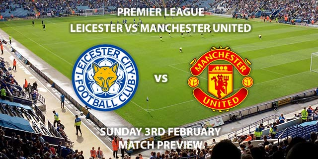Match Betting Preview - Leicester City vs Manchester United. Sunday 3rd February 2019, FA Premier League, King Power Stadium. Live on Sky Sports Premier League - Kick-Off: 14:05 GMT.
