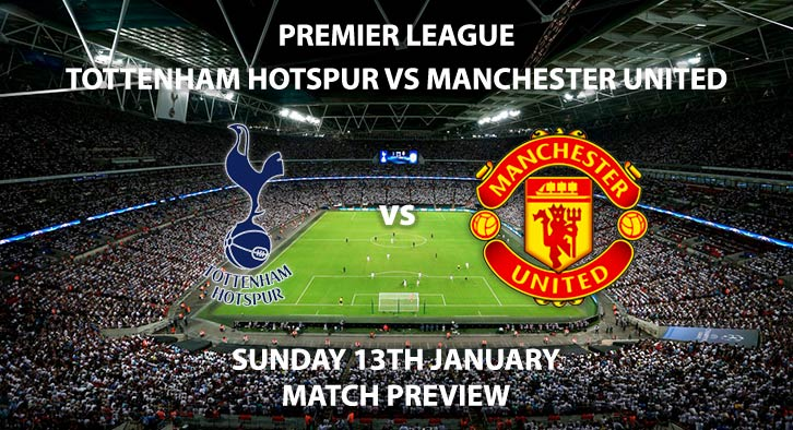 Match Betting Preview - Tottenham Hotspur vs Manchester United. Sunday 13th January 2019, FA Premier League, Wembley Stadium. Live on Sky Sports Premier League - Kick-Off: 16:30 GMT.