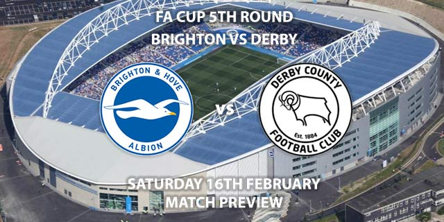 Match Betting Preview - Brighton and Hove Albion vs Derby County. Saturday 16th February 2019, FA Cup Fifth Round, American Express Community Stadium. Live on BT Sport 2 - Kick-Off: 12:30 GMT.