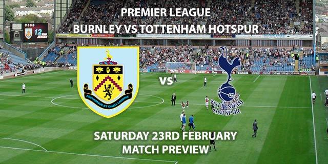 Match Betting Preview - Burnley vs Tottenham Hotspur. Saturday 23rd February 2019, FA Premier League, Turf Moor Live on Sky Sports Premier League - Kick-Off: 12:30 GMT.