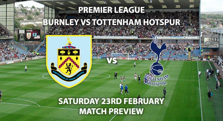 Match Betting Preview - Burnley vs Tottenham Hotspur. Saturday 23rd February 2019, FA Premier League, Turf Moor Live on Sky Sports Premier League - Kick-Off: 12:30 GMT.