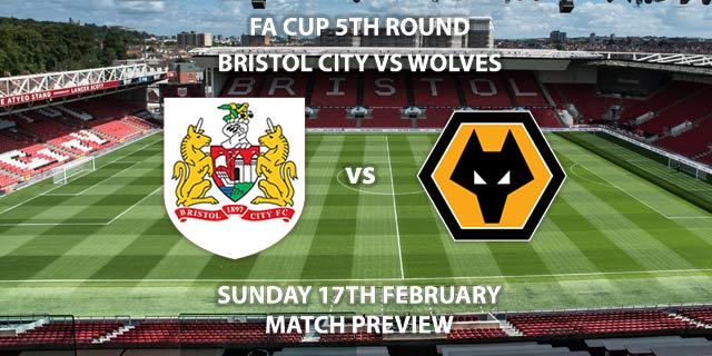 Match Betting Preview - Bristol City vs Wolves. Sunday 17th February 2019, FA Cup Fifth Round, Ashton Gate. Live on BT Sport 2 - Kick-Off: 13:00 GMT.