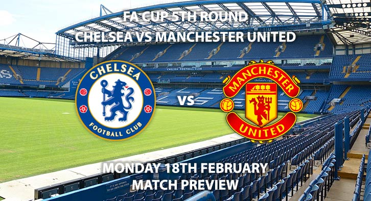 Match Betting Preview - Chelsea vs Manchester United. Monday 18th February 2019, FA Cup Fifth Round, Stamford Bridge. Live on BBC One - Kick-Off: 20:00 GMT.