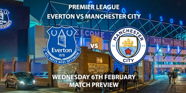 Match Betting Preview - Everton vs Manchester City. Wednesday 6th February 2019, FA Premier League, Goodison Park. Untelevised - Kick-Off: 20:00 GMT.