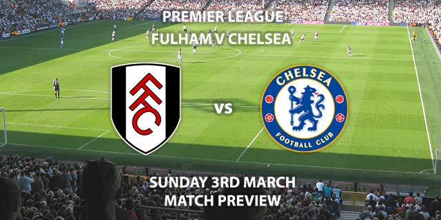 Match Betting Preview - Fulham vs Chelsea. Sunday 3rd March 2019, FA Premier League, Craven Cottage. Live on Sky Sports Premier League - Kick-Off: 14:05 GMT.