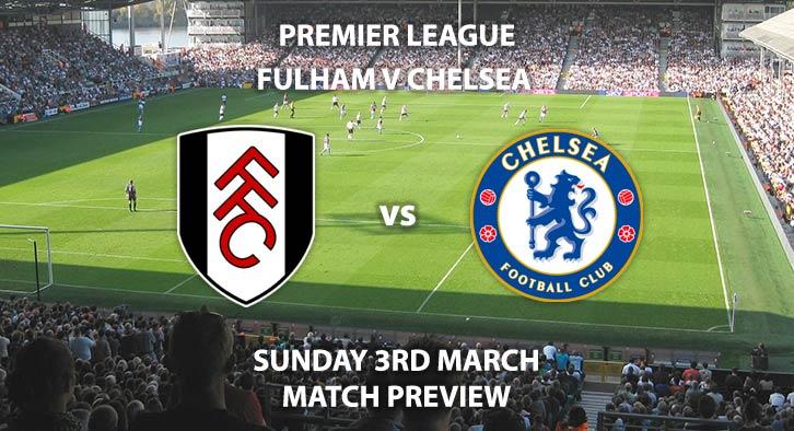 Match Betting Preview - Fulham vs Chelsea. Sunday 3rd March 2019, FA Premier League, Craven Cottage. Live on Sky Sports Premier League - Kick-Off: 14:05 GMT.