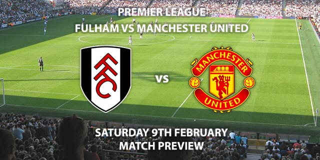 Match Betting Preview - Fulham vs Manchester United. Saturday 9th February 2019, FA Premier League, Craven Cottage. Live on Sky Sports Premier League - Kick-Off: 12:30 GMT.