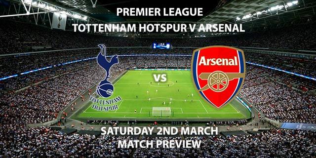 Match Betting Preview - Tottenham Hotspur vs Arsenal. Saturday 2nd March 2019, FA Premier League, Wembley Stadium. Live on BT Sport 1 HD - Kick-Off: 12:30 GMT.