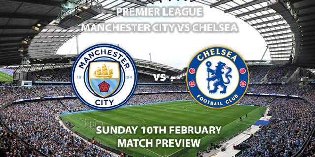 Match Betting Preview - Manchester City vs Chelsea. Sunday 10th February 2019, FA Premier League, Etihad Stadium. Live on Sky Sports Premier League - Kick-Off: 16:00 GMT.