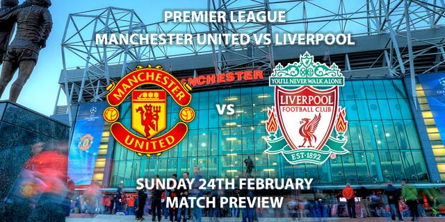 Match Betting Preview - Manchester United vs Liverpool. Sunday 24th February 2019, FA Premier League, Old Trafford. Live on Sky Sports Premier League - Kick-Off: 14:05 GMT.