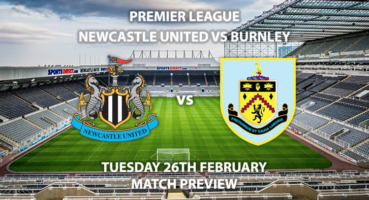 Match Betting Preview - Newcastle United vs Burnley. Tuesday 26th February 2019, FA Premier League, St James' Park. Live on BT Sport 1 HD - Kick-Off: 20:00 GMT.