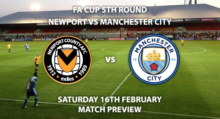 Match Betting Preview - Newport County vs Manchester City. Saturday 16th February 2019, FA Cup Fifth Round, Rodney Parade. Live on BT Sport 2 - Kick-Off: 17:30 GMT.