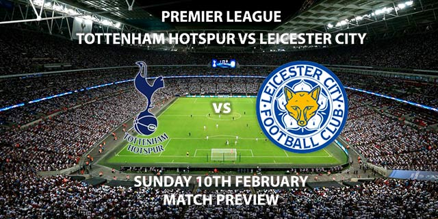 Match Betting Preview - Tottenham Hotspur vs Leicester City. Wednesday 10th February 2019, FA Premier League, Wembley Stadium. Live on Sky Sports Premier League - Kick-Off: 13:30 GMT.