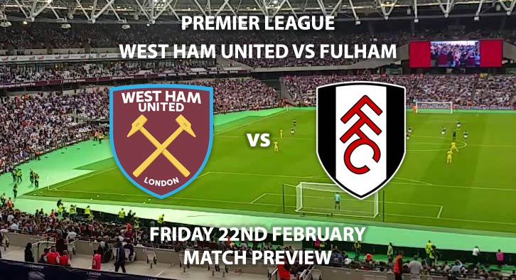 Match Betting Preview - West Ham United vs Fulham. Friday 22nd February 2019, FA Premier League, London Stadium. Live on Sky Sports Premier League - Kick-Off: 19:45 GMT.