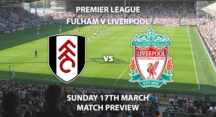 Match Betting Preview - Fulham vs Liverpool. Sunday 17th March 2019, FA Premier League, Craven Cottage. Live on Sky Sports Premier League - Kick-Off: 14:15 GMT.