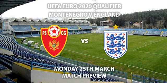 Match Betting Preview - Montenegro vs England. Monday 25h March 2019, UEFA EURO 2020 Qualification - Group A, Podgorica City Stadium. Live on ITV 1 – Kick-Off: 19:45 GMT.