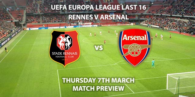 Match Betting Preview - Rennes vs Arsenal. Thursday 7th March 2019, UEFA Europa League - Round of 16, Roazhan Park. Live on BT Sport 2 – Kick-Off: 17:55 GMT.