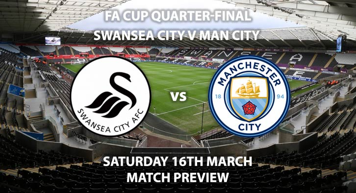 Match Betting Preview - Swansea City vs Manchester City. Saturday 16h March 2019, FA Cup, Liberty Stadium. Live on BT Sport 2 - Kick-Off: 17:20 GMT.