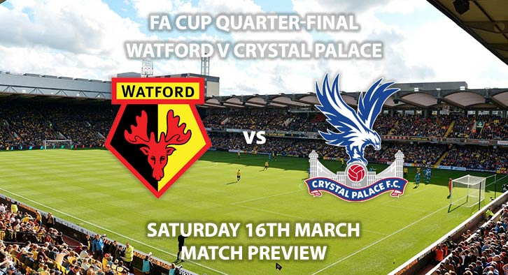Match Betting Preview - Watford vs Crystal Palace. Saturday 16h March 2019, FA Cup, Vicarage Road. Sky Sports Football HD - Kick-Off: 12:30 GMT.