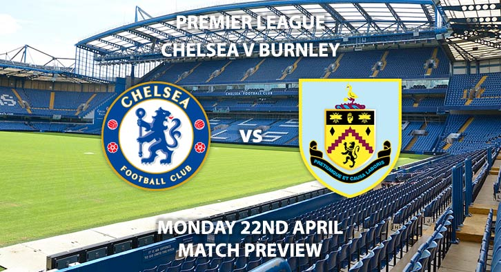 Match Betting Preview - Chelsea vs Burnley. Monday 22nd April 2019, FA Premier League, Stamford Bridge. Live on Sky Sports Premier League - Kick-Off: 20:00 BST.