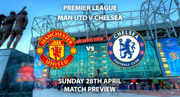 Match Betting Preview - Manchester United vs Chelsea. Sunday 28th April 2019, FA Premier League, Old Trafford. Live on Sky Sports Premier League - Kick-Off: 16:30 BST.
