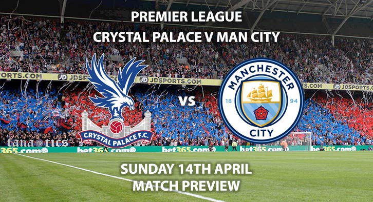 Match Betting Preview - Crystal Palace vs Manchester City. Sunday 14h April 2019, FA Premier League, Selhurst Park. Live on Sky Sports Premier League - Kick-Off: 14:05 GMT.