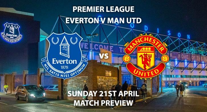 Match Betting Preview - Everton vs Manchester United. Sunday 21st April 2019, FA Premier League, Goodison Park. Live on Sky Sports Premier League - Kick-Off: 13:30 GMT.