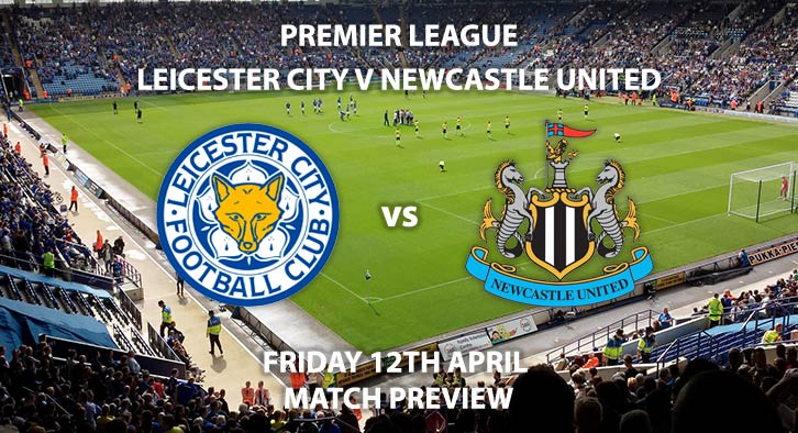 Match Betting Preview - Leicester City vs Newcastle United. Friday 12th April 2019, FA Premier League, King Power Stadium. Live on Sky Sports Premier League - Kick-Off: 20:00 GMT.