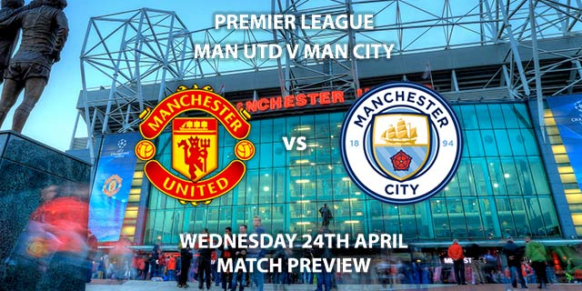 Match Betting Preview - Manchester United vs Manchester City. Wednesday 24th April 2019, FA Premier League, Old Trafford. Live on Sky Sports Premier League - Kick-Off: 20:00 BST.