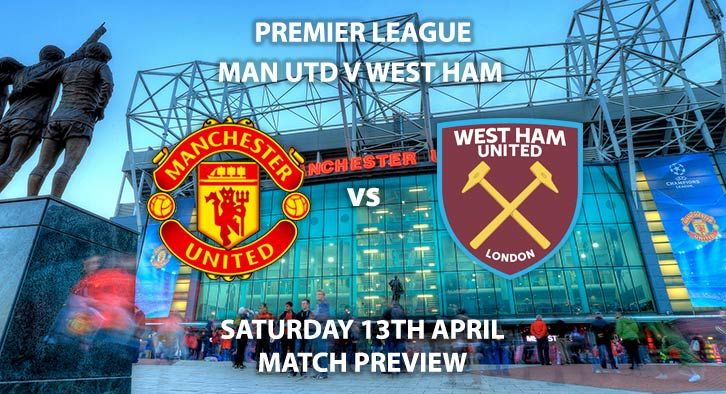 Match Betting Preview - Manchester United vs West Ham United. Saturday 13th April 2019, FA Premier League, Old Trafford. Live on BT Sport 1- Kick-Off: 17:30 GMT.