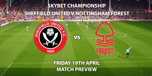 Match Betting Preview - Sheffield United vs Nottingham Forest. Friday 19th April 2019, The Championship, Bramall Lane. Sky Sports Football HD - Kick-Off: 12:30 GMT.