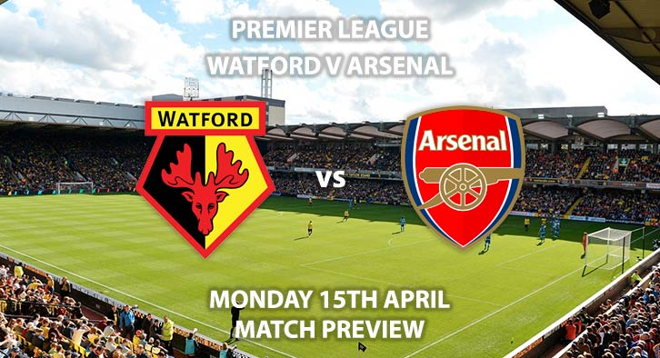 Match Betting Preview - Watford vs Arsenal. Monday 15h April 2019, FA Premier League, Vicarage Road. Live on Sky Sports Premier League - Kick-Off: 20:00 GMT.