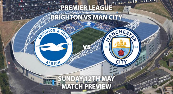 Match Betting Preview - Brighton vs Manchester City. Sunday 12th May 2019, FA Premier League, Amex Stadium. Live on Sky Sports Main Event HD - Kick-Off: 15:00 BST.