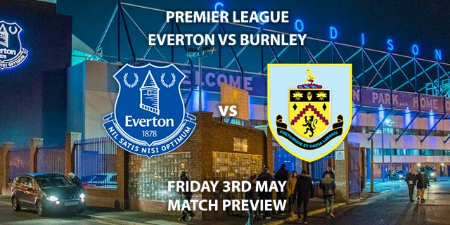 Match Betting Preview - Everton vs Burnley. Friday 3rd May 2019, FA Premier League, Goodison Park. Live on Sky Sports Premier League - Kick-Off: 20:00 BST.