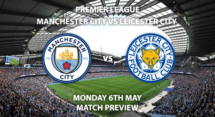 Match Betting Preview - Manchester City vs Leicester City. Monday 6th May 2019, FA Premier League, Etihad Stadium. Live on Sky Sports Premier League HD - Kick-Off: 20:00 BST.
