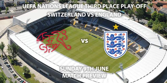 Match Betting Preview - Switzerland vs England. Sunday 9th June 2019, UEFA Nations League Third Place Play Off, Estadio D.Afonso Henriques. Live on Sky Sports Main Event – Kick-Off: 14:00 BST.