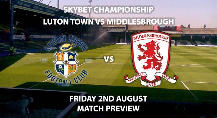 Match Betting Preview - Luton Town vs Middlesbrough. Friday 2nd August 2019, The Championship, Kenilworth Road. Sky Sports Football HD - Kick-Off: 19:45 BST.