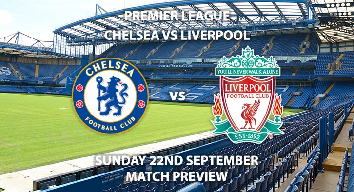 Match Betting Preview - Chelsea vs Liverpool, Sunday 22nd September 2019, Premier League, Stamford Bridge. Live on SkySports Premier League– Kick-Off: 16:30 BST.