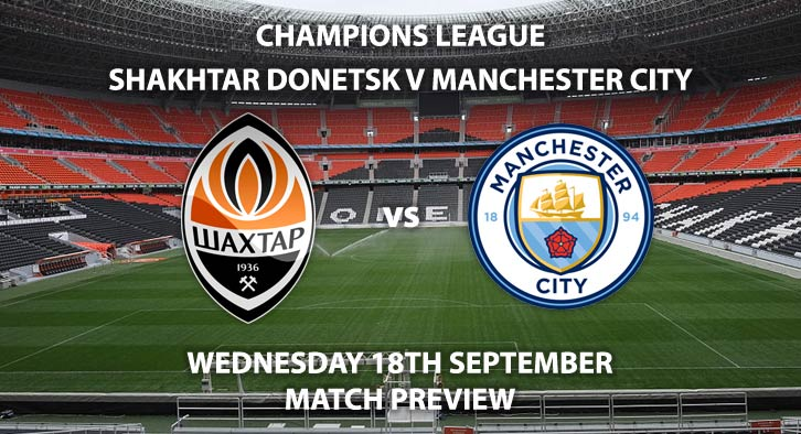 Match Betting Preview - Shakhtar Donetsk vs Manchester City, Wednesday 18th September 2019, The UEFA Champions League, Metalist Stadium, Live on BT Sport 3 – Kick-Off: 20:00 BST.