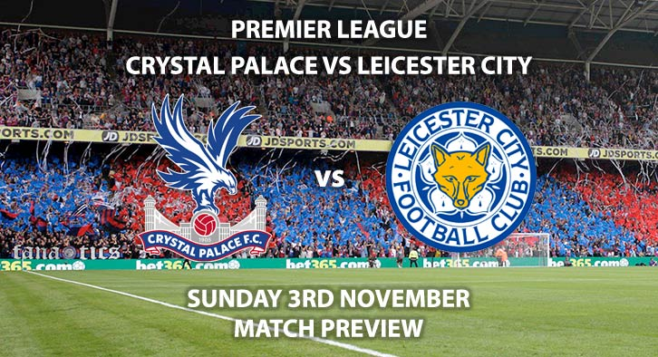 Match Betting Preview - Crystal Palace vs Leicester City. Sunday 3rd November 2019, FA Premier League - Selhurst Park. Live on Sky Sports Premier League HD – Kick-Off: 14:00 GMT.
