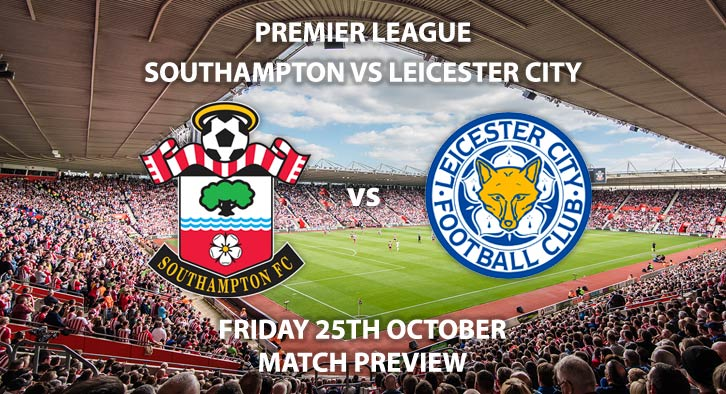 Match Betting Preview - Southampton vs Leicester City. Friday 25th October 2019, FA Premier League - St Mary's Stadium. Live on Sky Sports Main Event – Kick-Off: 20:00 GMT.