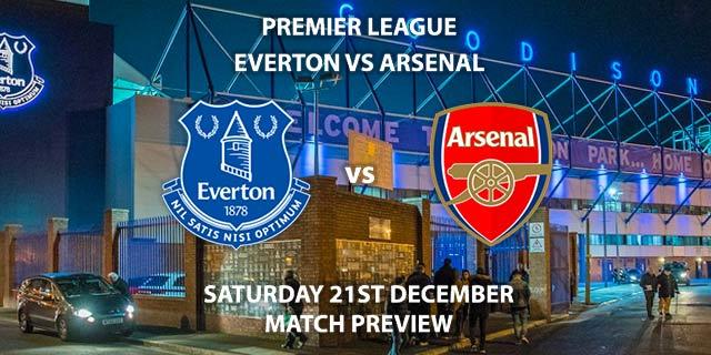 Match Betting Preview - Everton vs Arsenal. Saturday 21st December 2019, FA Premier League - Goodison Park. Live on BT Sport 1 – Kick-Off: 12:30 GMT.