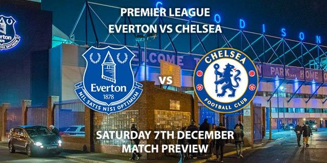 Match Betting Preview - Everton vs Chelsea. Saturday 7th December 2019, FA Premier League - Goodison Park. Live on BT Sport 1 – Kick-Off: 12:30 GMT.