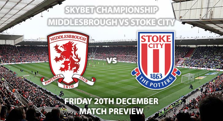 Match Betting Preview - Middlesbrough vs Stoke City. Friday 20th December 2019, The Championship - Riverside Stadium. Live on Sky Sports Main Event HD – Kick-Off: 19:45 GMT.
