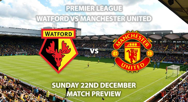 Match Betting Preview - Watford vs Manchester United. Sunday 22nd December 2019, FA Premier League - Vicarage Road. Live on Sky Sports Main Event HD – Kick-Off: 14:00 GMT.