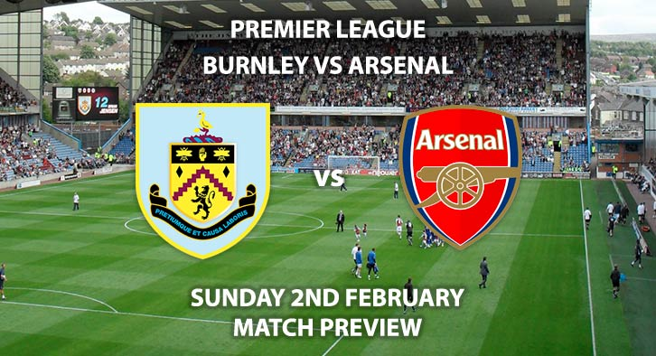 Match Betting Preview - Burnley vs Arsenal. Sunday 2nd February 2020, FA Premier League - Turf Moor. Live on Sky Sports Premier League HD – Kick-Off: 14:00 GMT.